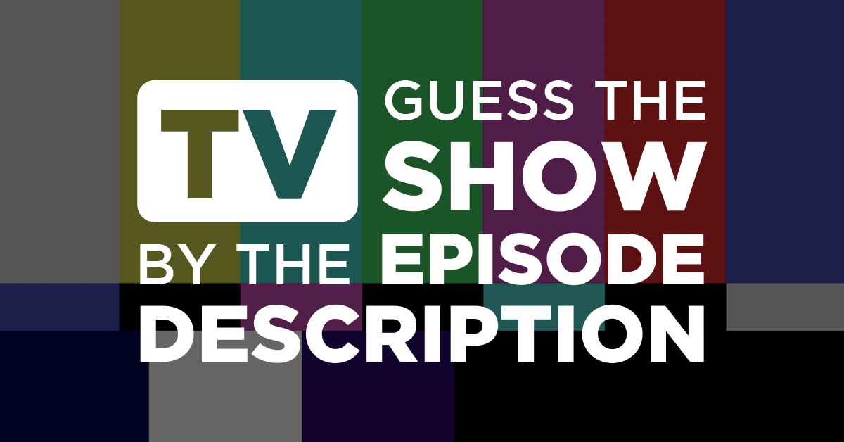 Can you guess the TV show by the episode description?