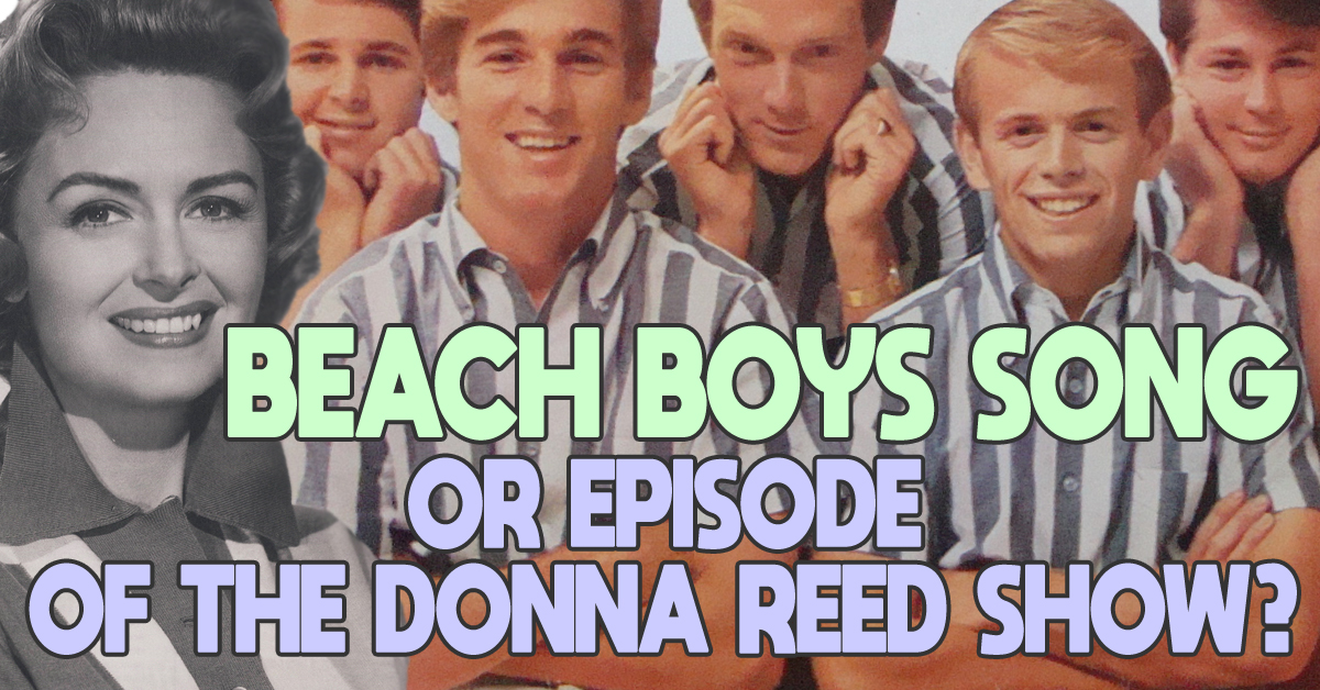 Are these names of Beach Boys songs or episodes of The Donna Reed Show?
